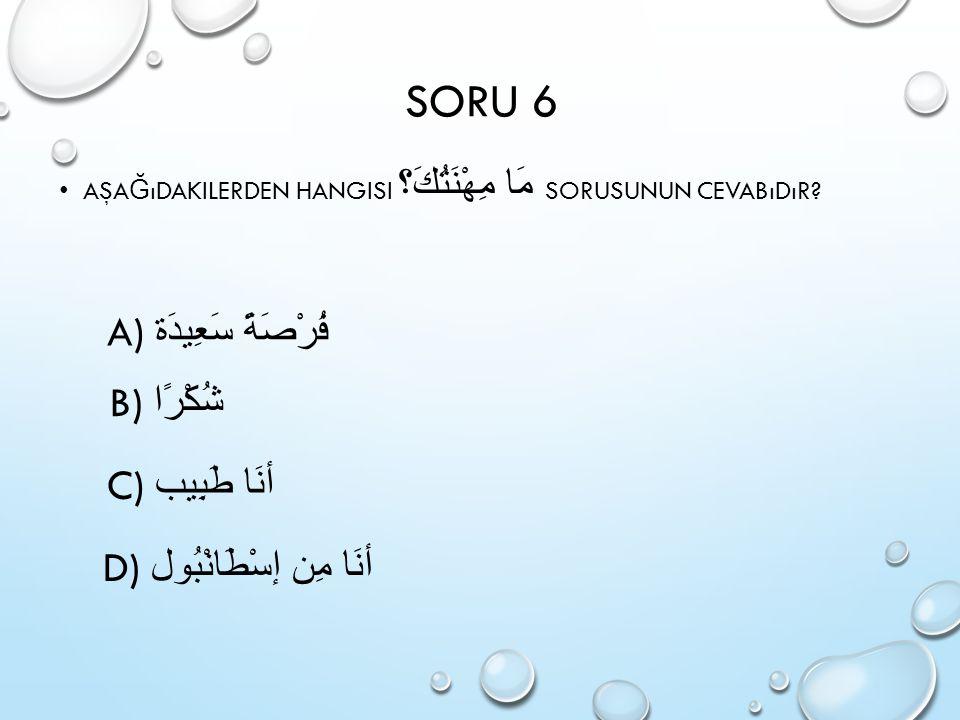 SORU 6 A) فُرْصَةً سَعِيدَة B) شُكْرًا C) أنَا طَبِيب