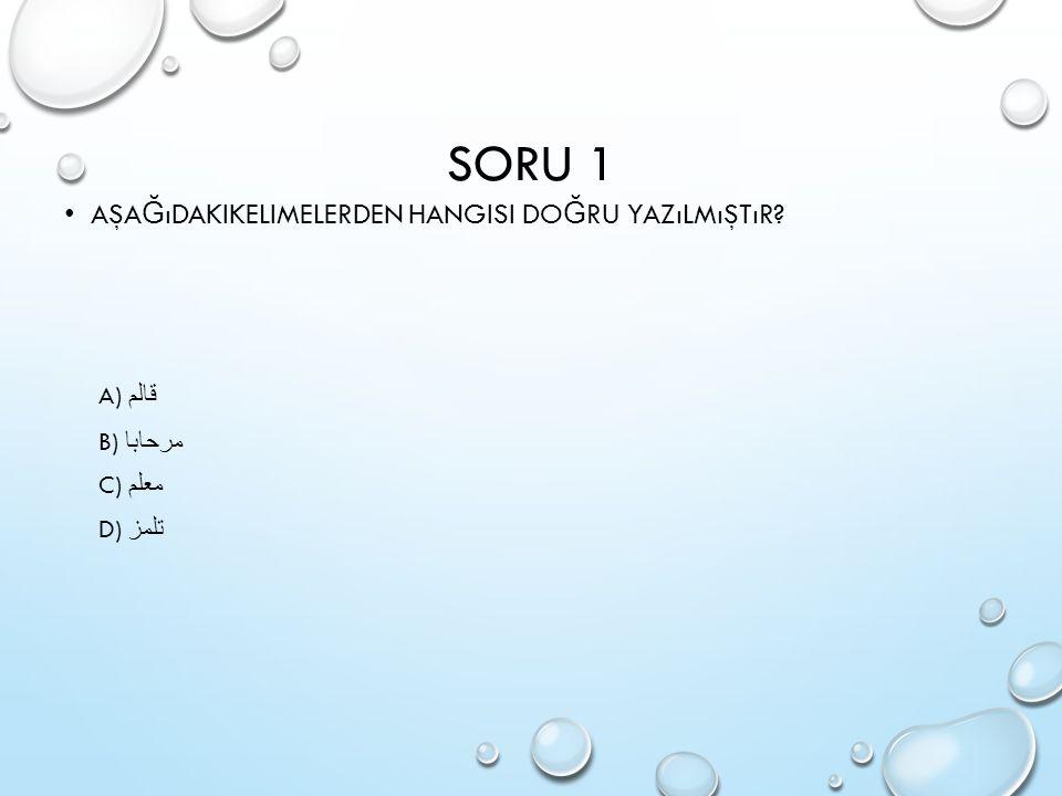 SORU 1 Aşağıdakikelimelerden hangisi doğru yazılmıştır A) قالم