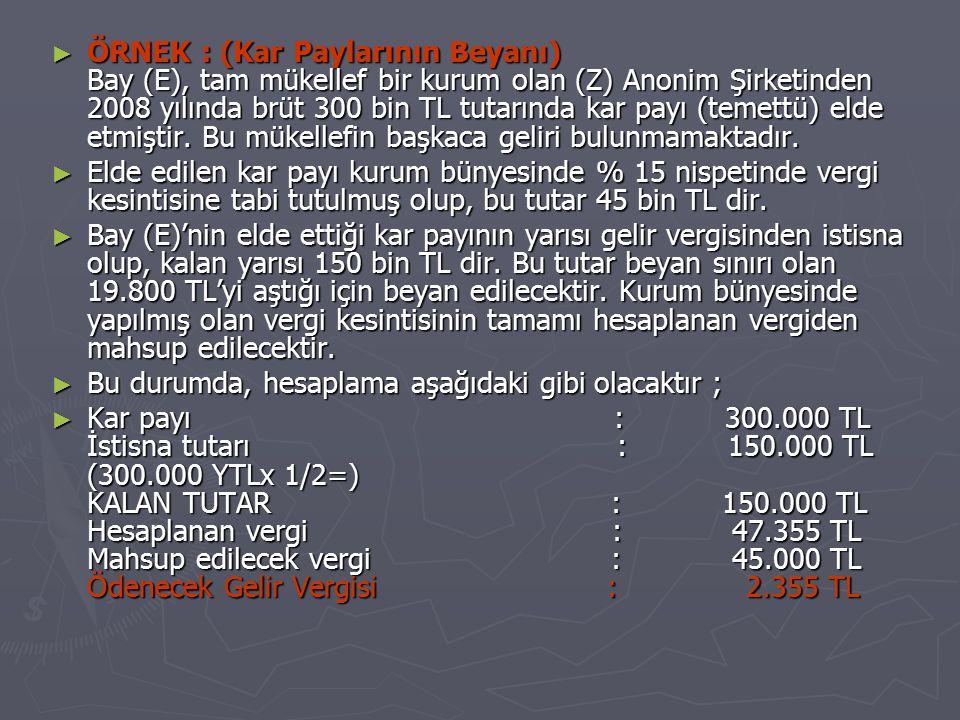 ÖRNEK : (Kar Paylarının Beyanı) Bay (E), tam mükellef bir kurum olan (Z) Anonim Şirketinden 2008 yılında brüt 300 bin TL tutarında kar payı (temettü) elde etmiştir. Bu mükellefin başkaca geliri bulunmamaktadır.