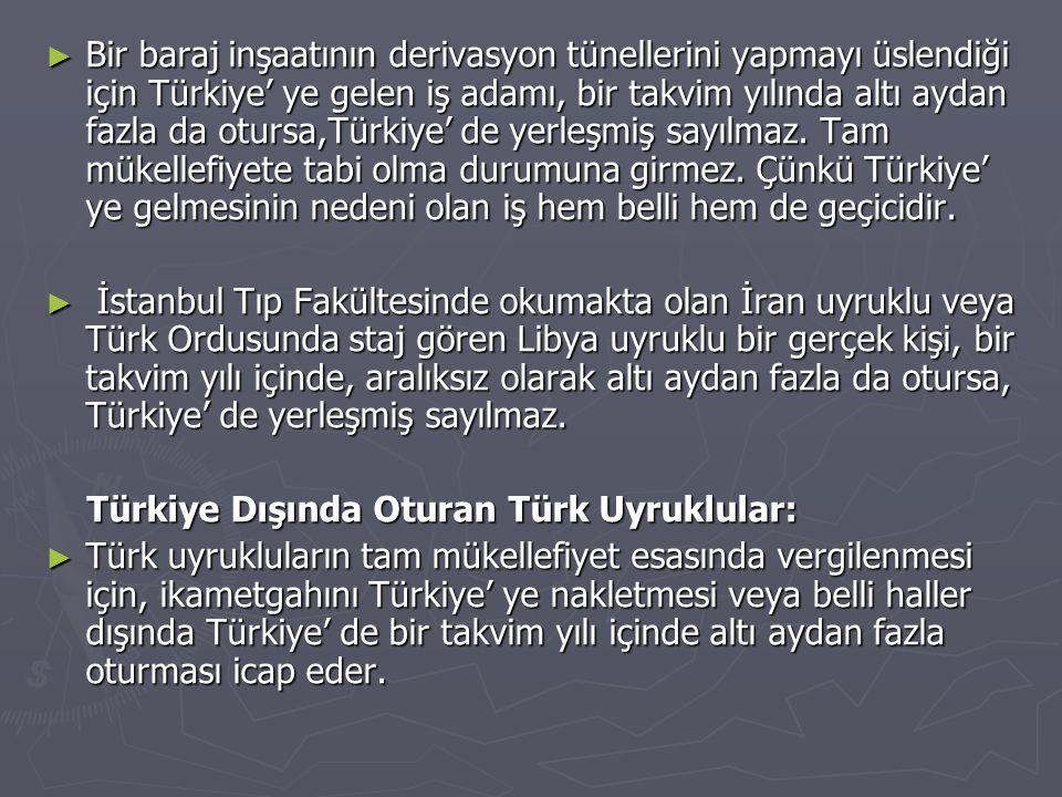 Bir baraj inşaatının derivasyon tünellerini yapmayı üslendiği için Türkiye' ye gelen iş adamı, bir takvim yılında altı aydan fazla da otursa,Türkiye' de yerleşmiş sayılmaz. Tam mükellefiyete tabi olma durumuna girmez. Çünkü Türkiye' ye gelmesinin nedeni olan iş hem belli hem de geçicidir.