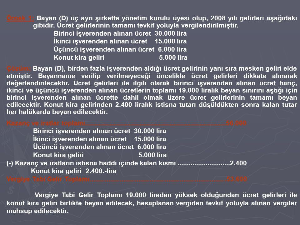 Örnek 1: Bayan (D) üç ayrı şirkette yönetim kurulu üyesi olup, 2008 yılı gelirleri aşağıdaki gibidir. Ücret gelirlerinin tamamı tevkif yoluyla vergilendirilmiştir.