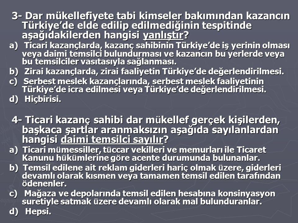 3- Dar mükellefiyete tabi kimseler bakımından kazancın Türkiye'de elde edilip edilmediğinin tespitinde aşağıdakilerden hangisi yanlıştır
