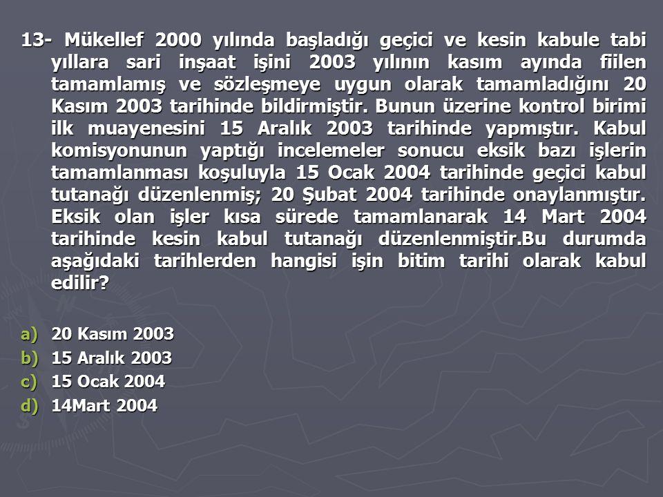 13- Mükellef 2000 yılında başladığı geçici ve kesin kabule tabi yıllara sari inşaat işini 2003 yılının kasım ayında fiilen tamamlamış ve sözleşmeye uygun olarak tamamladığını 20 Kasım 2003 tarihinde bildirmiştir. Bunun üzerine kontrol birimi ilk muayenesini 15 Aralık 2003 tarihinde yapmıştır. Kabul komisyonunun yaptığı incelemeler sonucu eksik bazı işlerin tamamlanması koşuluyla 15 Ocak 2004 tarihinde geçici kabul tutanağı düzenlenmiş; 20 Şubat 2004 tarihinde onaylanmıştır. Eksik olan işler kısa sürede tamamlanarak 14 Mart 2004 tarihinde kesin kabul tutanağı düzenlenmiştir.Bu durumda aşağıdaki tarihlerden hangisi işin bitim tarihi olarak kabul edilir