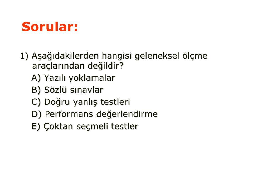 Sorular: 1) Aşağıdakilerden hangisi geleneksel ölçme araçlarından değildir A) Yazılı yoklamalar. B) Sözlü sınavlar.