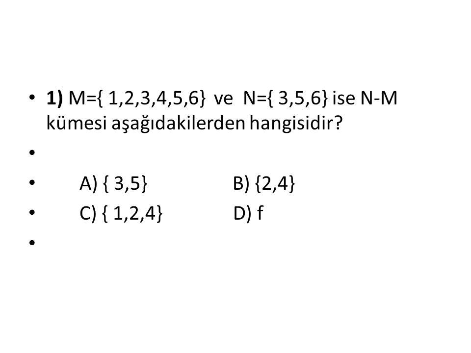 1) M={ 1,2,3,4,5,6} ve N={ 3,5,6} ise N-M kümesi aşağıdakilerden hangisidir