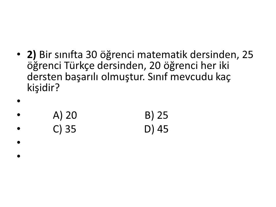 2) Bir sınıfta 30 öğrenci matematik dersinden, 25 öğrenci Türkçe dersinden, 20 öğrenci her iki dersten başarılı olmuştur. Sınıf mevcudu kaç kişidir