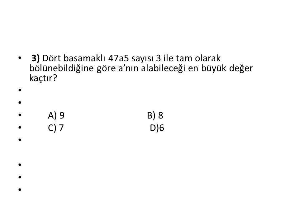3) Dört basamaklı 47a5 sayısı 3 ile tam olarak bölünebildiğine göre a'nın alabileceği en büyük değer kaçtır