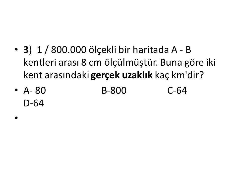 3) 1 / 800.000 ölçekli bir haritada A - B kentleri arası 8 cm ölçülmüştür. Buna göre iki kent arasındaki gerçek uzaklık kaç km dir