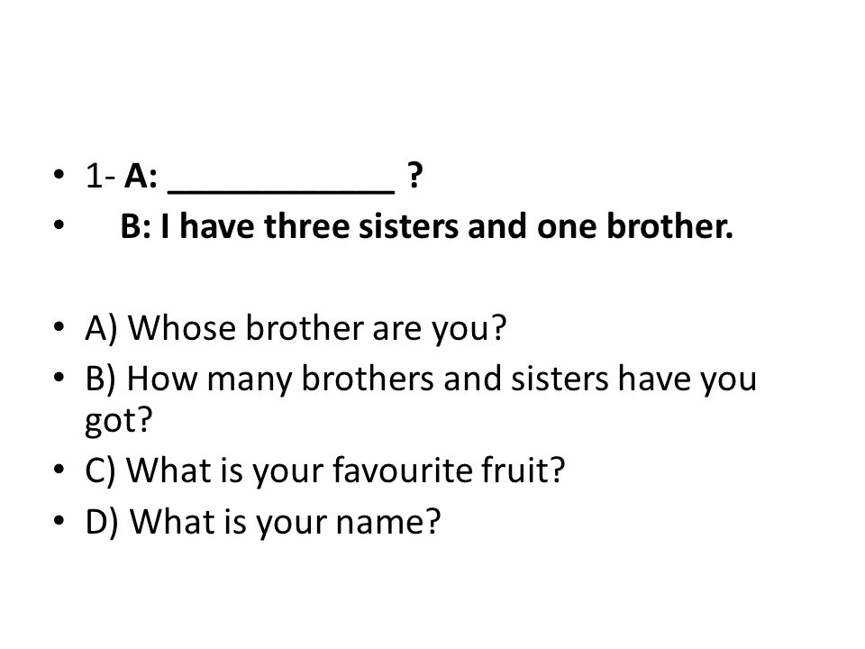 1- A: ____________ B: I have three sisters and one brother. A) Whose brother are you B) How many brothers and sisters have you got