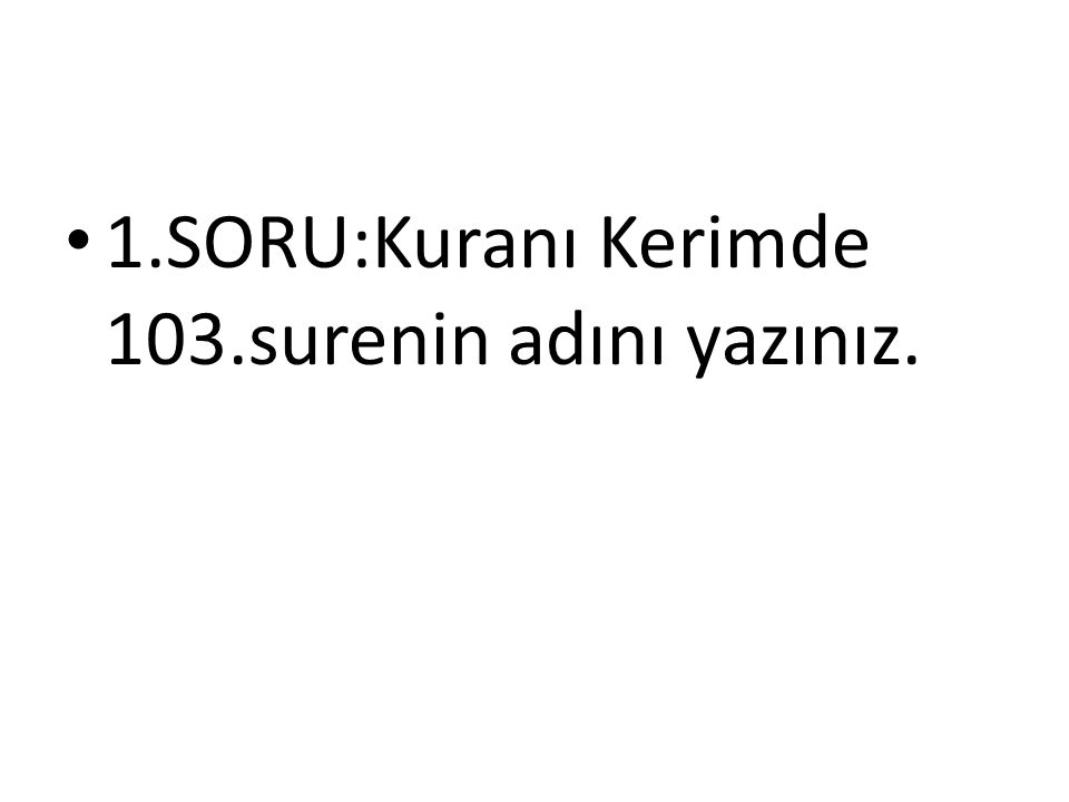 1.SORU:Kuranı Kerimde 103.surenin adını yazınız.