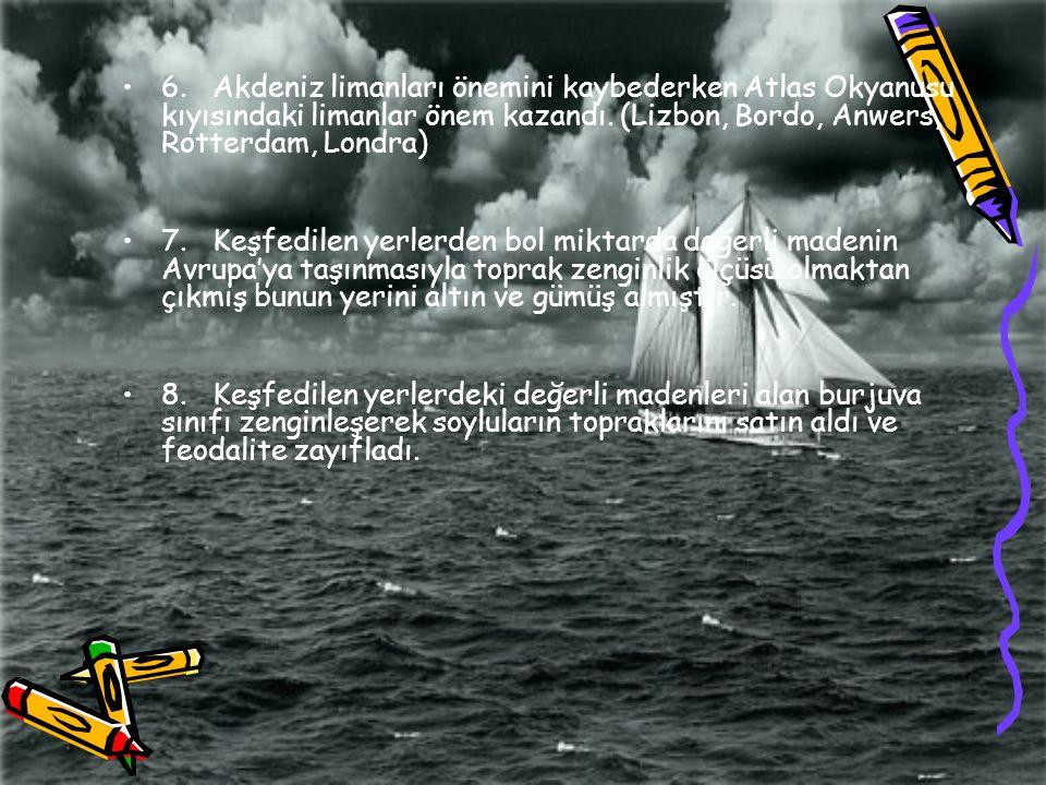 6. Akdeniz limanları önemini kaybederken Atlas Okyanusu kıyısındaki limanlar önem kazandı. (Lizbon, Bordo, Anwers, Rotterdam, Londra)