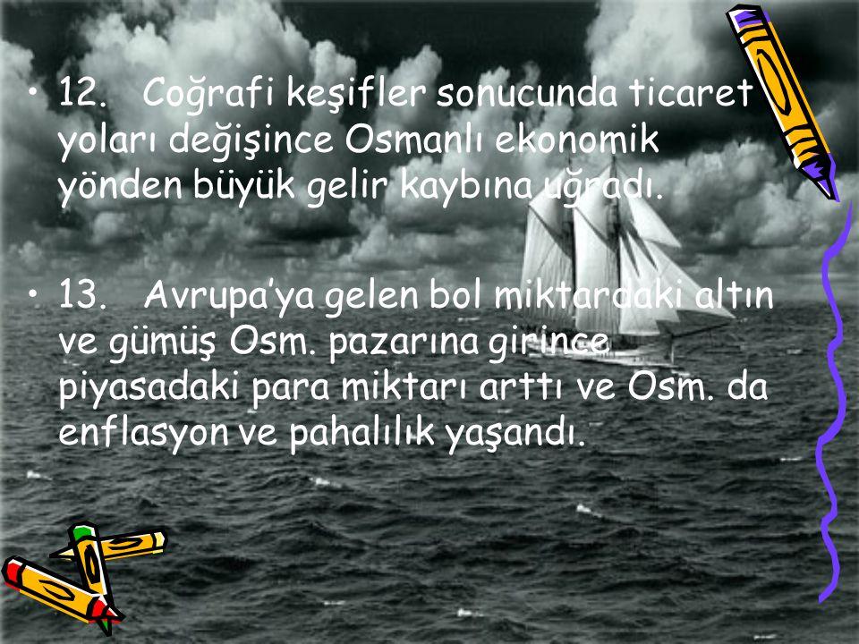 12. Coğrafi keşifler sonucunda ticaret yoları değişince Osmanlı ekonomik yönden büyük gelir kaybına uğradı.