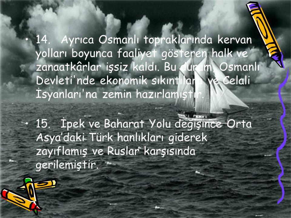 14. Ayrıca Osmanlı topraklarında kervan yolları boyunca faaliyet gösteren halk ve zanaatkârlar işsiz kaldı. Bu durum, Osmanlı Devleti nde ekonomik sıkıntılara ve Celali İsyanları na zemin hazırlamıştır.