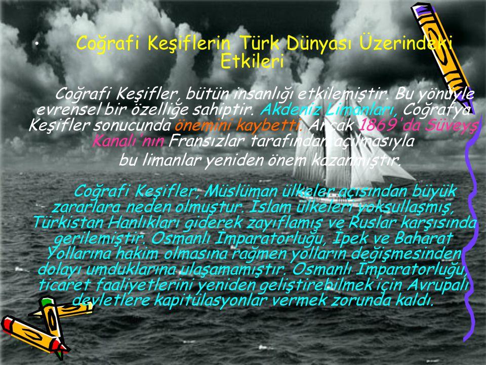 Coğrafi Keşiflerin Türk Dünyası Üzerindeki Etkileri Coğrafi Keşifler, bütün insanlığı etkilemiştir. Bu yönüyle evrensel bir özelliğe sahiptir. Akdeniz Limanları, Coğrafya Keşifler sonucunda önemini kaybetti. Ancak 1869 da Süveyş Kanalı nın Fransızlar tarafından açılmasıyla