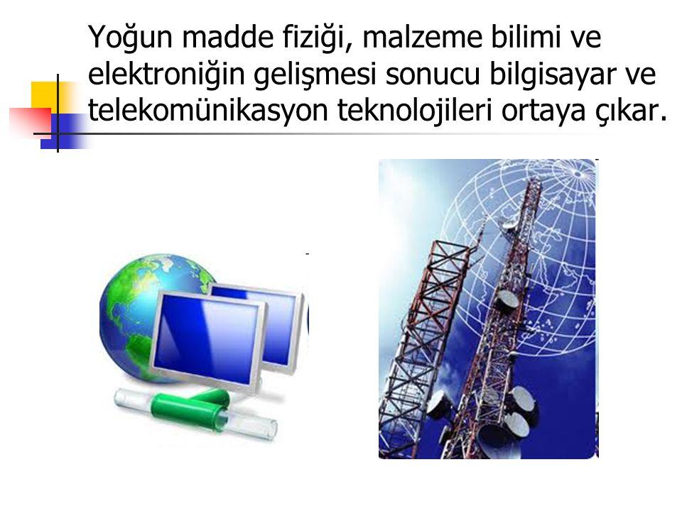 Yoğun madde fiziği, malzeme bilimi ve elektroniğin gelişmesi sonucu bilgisayar ve telekomünikasyon teknolojileri ortaya çıkar.