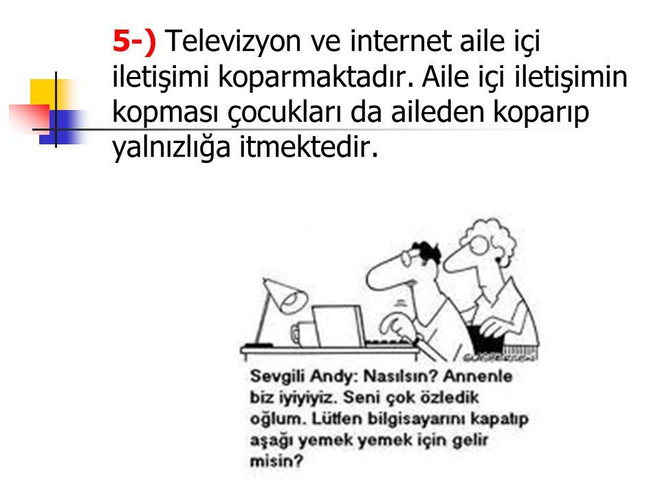 5-) Televizyon ve internet aile içi iletişimi koparmaktadır