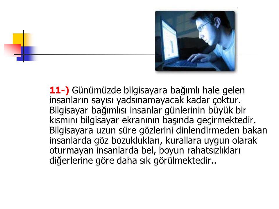 11-) Günümüzde bilgisayara bağımlı hale gelen insanların sayısı yadsınamayacak kadar çoktur.