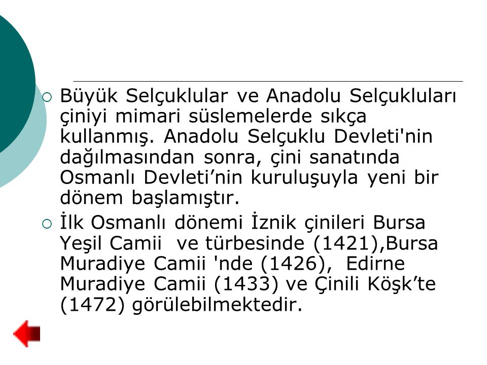 Büyük Selçuklular ve Anadolu Selçukluları çiniyi mimari süslemelerde sıkça kullanmış. Anadolu Selçuklu Devleti nin dağılmasından sonra, çini sanatında Osmanlı Devleti'nin kuruluşuyla yeni bir dönem başlamıştır.