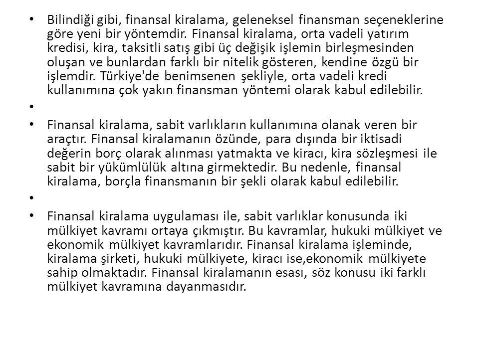 Bilindiği gibi, finansal kiralama, geleneksel finansman seçeneklerine göre yeni bir yöntemdir. Finansal kiralama, orta vadeli yatırım kredisi, kira, taksitli satış gibi üç değişik işlemin birleşmesinden oluşan ve bunlardan farklı bir nitelik gösteren, kendine özgü bir işlemdir. Türkiye de benimsenen şekliyle, orta vadeli kredi kullanımına çok yakın finansman yöntemi olarak kabul edilebilir.