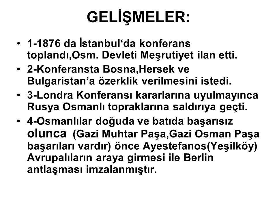 GELİŞMELER: 1-1876 da İstanbul'da konferans toplandı,Osm. Devleti Meşrutiyet ilan etti.