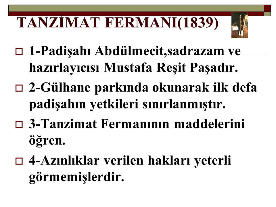 TANZİMAT FERMANI(1839) 1-Padişahı Abdülmecit,sadrazam ve hazırlayıcısı Mustafa Reşit Paşadır.