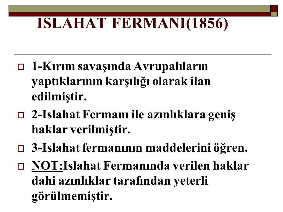 ISLAHAT FERMANI(1856) 1-Kırım savaşında Avrupalıların yaptıklarının karşılığı olarak ilan edilmiştir.