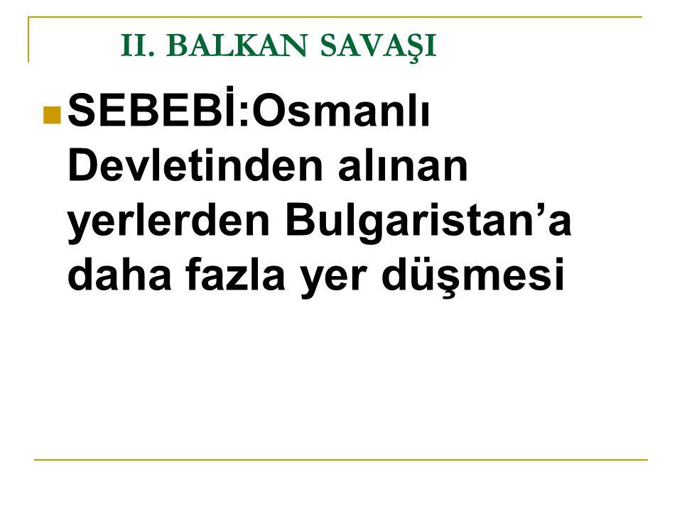 II. BALKAN SAVAŞI SEBEBİ:Osmanlı Devletinden alınan yerlerden Bulgaristan'a daha fazla yer düşmesi