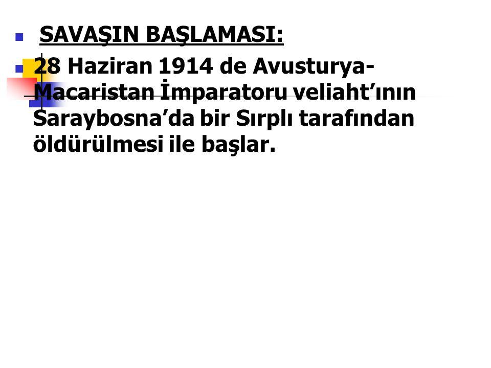 SAVAŞIN BAŞLAMASI: 28 Haziran 1914 de Avusturya-Macaristan İmparatoru veliaht'ının Saraybosna'da bir Sırplı tarafından öldürülmesi ile başlar.