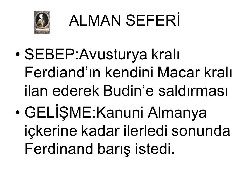 ALMAN SEFERİ SEBEP:Avusturya kralı Ferdiand'ın kendini Macar kralı ilan ederek Budin'e saldırması.