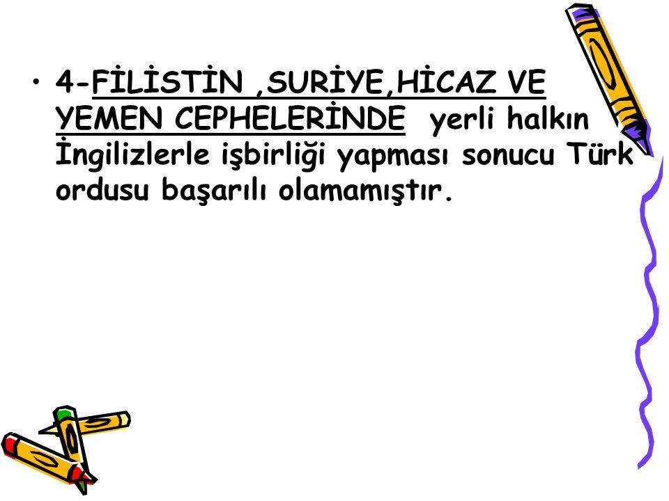 4-FİLİSTİN ,SURİYE,HİCAZ VE YEMEN CEPHELERİNDE yerli halkın İngilizlerle işbirliği yapması sonucu Türk ordusu başarılı olamamıştır.