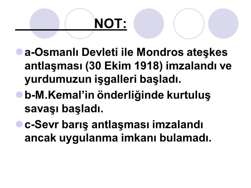 NOT: a-Osmanlı Devleti ile Mondros ateşkes antlaşması (30 Ekim 1918) imzalandı ve yurdumuzun işgalleri başladı.