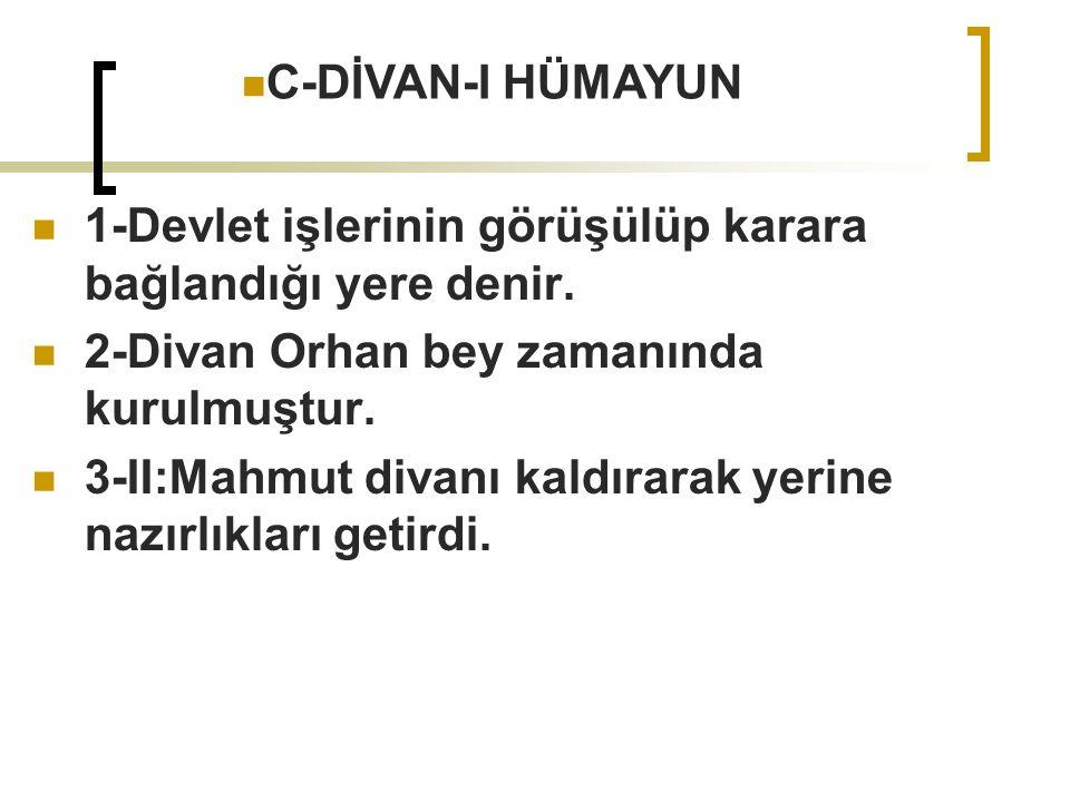 C-DİVAN-I HÜMAYUN 1-Devlet işlerinin görüşülüp karara bağlandığı yere denir. 2-Divan Orhan bey zamanında kurulmuştur.