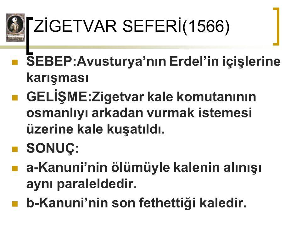 ZİGETVAR SEFERİ(1566) SEBEP:Avusturya'nın Erdel'in içişlerine karışması.