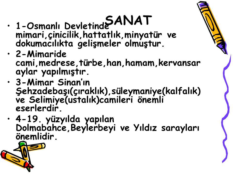 SANAT 1-Osmanlı Devletinde mimari,çinicilik,hattatlık,minyatür ve dokumacılıkta gelişmeler olmuştur.