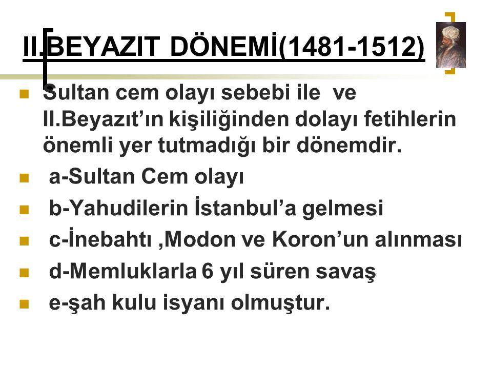 II.BEYAZIT DÖNEMİ(1481-1512) Sultan cem olayı sebebi ile ve II.Beyazıt'ın kişiliğinden dolayı fetihlerin önemli yer tutmadığı bir dönemdir.
