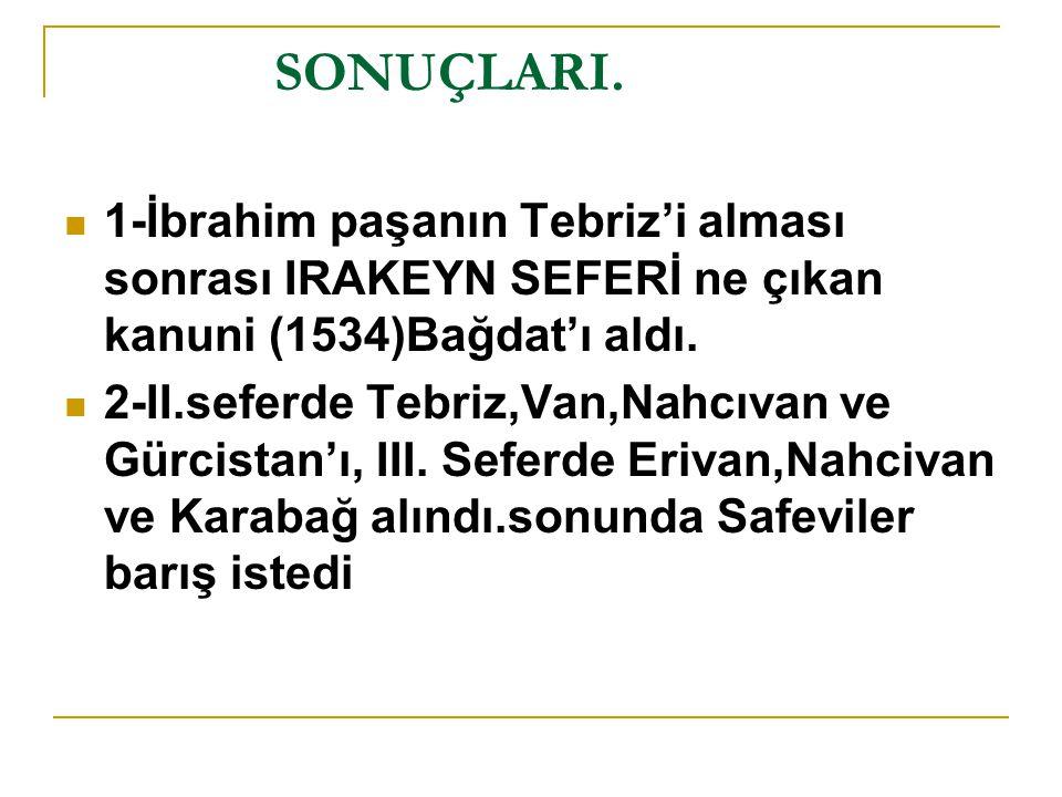SONUÇLARI. 1-İbrahim paşanın Tebriz'i alması sonrası IRAKEYN SEFERİ ne çıkan kanuni (1534)Bağdat'ı aldı.