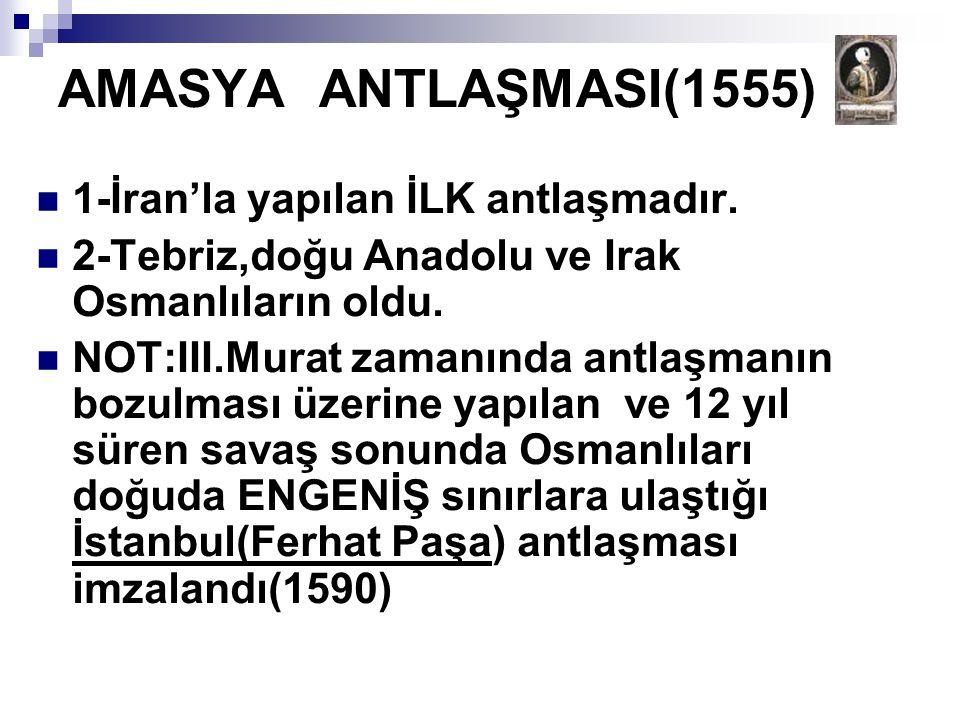 AMASYA ANTLAŞMASI(1555) 1-İran'la yapılan İLK antlaşmadır.