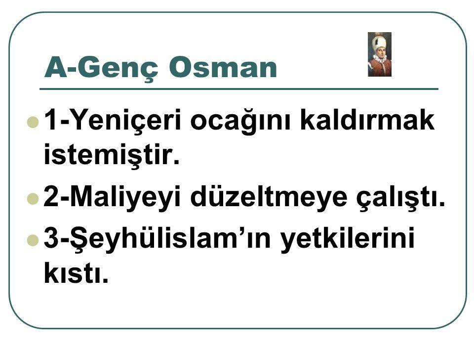 A-Genç Osman 1-Yeniçeri ocağını kaldırmak istemiştir.