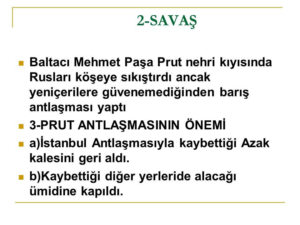2-SAVAŞ Baltacı Mehmet Paşa Prut nehri kıyısında Rusları köşeye sıkıştırdı ancak yeniçerilere güvenemediğinden barış antlaşması yaptı.