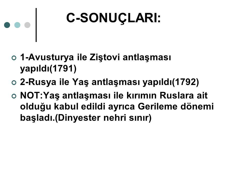 C-SONUÇLARI: 1-Avusturya ile Ziştovi antlaşması yapıldı(1791)