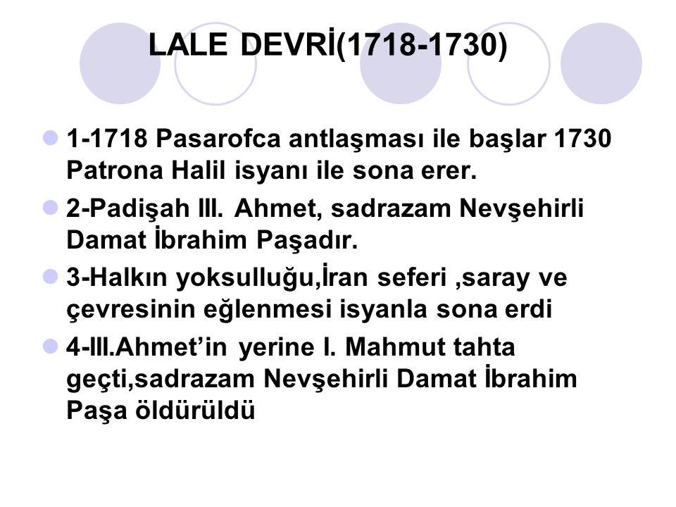 LALE DEVRİ(1718-1730) 1-1718 Pasarofca antlaşması ile başlar 1730 Patrona Halil isyanı ile sona erer.