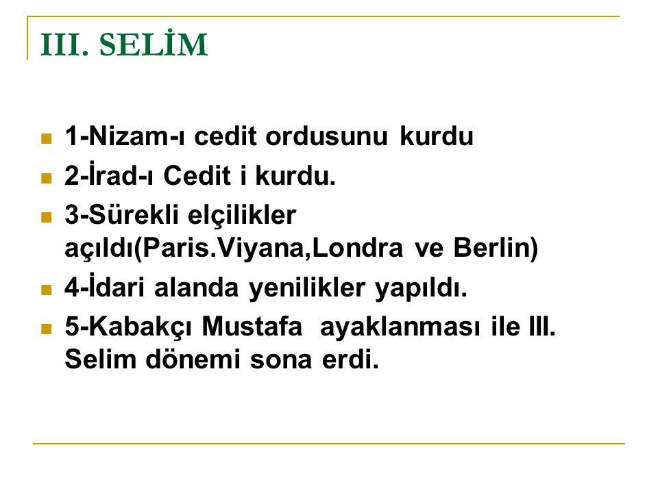 III. SELİM 1-Nizam-ı cedit ordusunu kurdu 2-İrad-ı Cedit i kurdu.