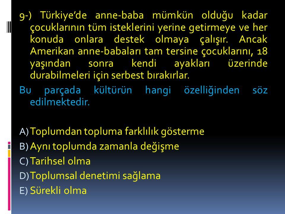 9-) Türkiye'de anne-baba mümkün olduğu kadar çocuklarının tüm isteklerini yerine getirmeye ve her konuda onlara destek olmaya çalışır. Ancak Amerikan anne-babaları tam tersine çocuklarını, 18 yaşından sonra kendi ayakları üzerinde durabilmeleri için serbest bırakırlar.