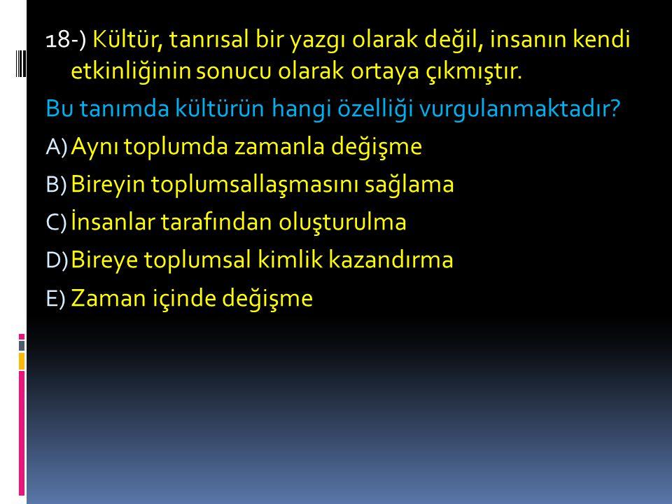 18-) Kültür, tanrısal bir yazgı olarak değil, insanın kendi etkinliğinin sonucu olarak ortaya çıkmıştır.