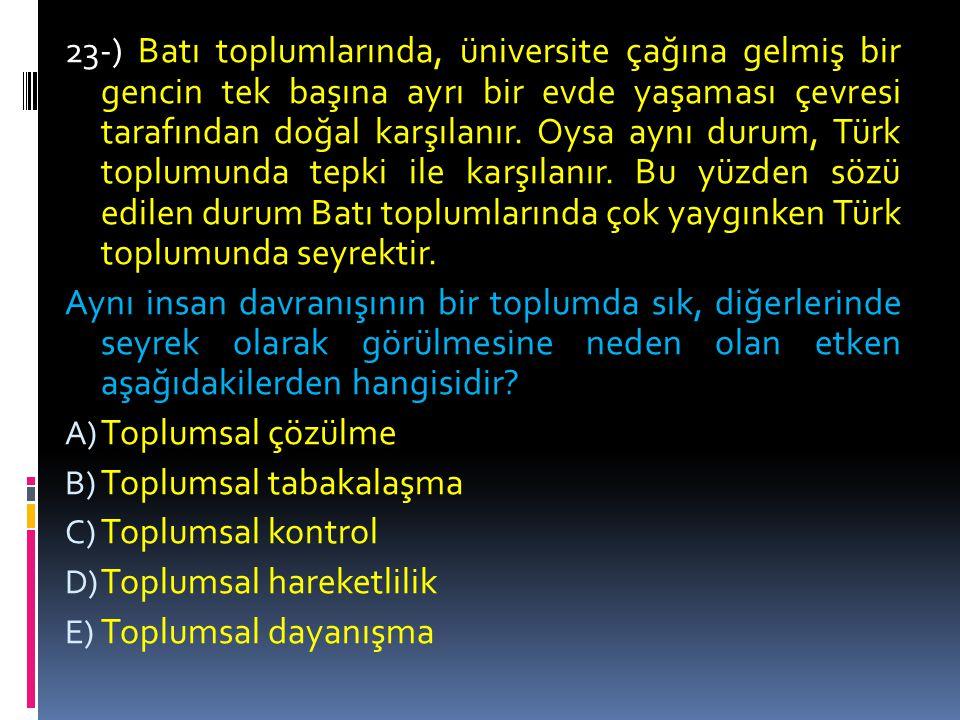 23-) Batı toplumlarında, üniversite çağına gelmiş bir gencin tek başına ayrı bir evde yaşaması çevresi tarafından doğal karşılanır. Oysa aynı durum, Türk toplumunda tepki ile karşılanır. Bu yüzden sözü edilen durum Batı toplumlarında çok yaygınken Türk toplumunda seyrektir.