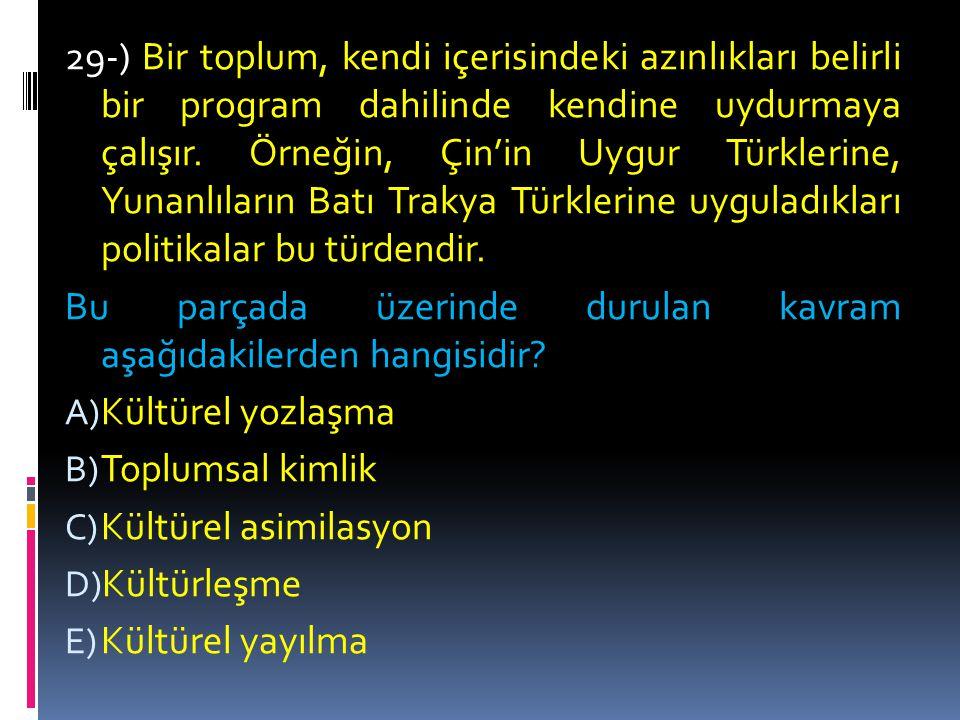 29-) Bir toplum, kendi içerisindeki azınlıkları belirli bir program dahilinde kendine uydurmaya çalışır. Örneğin, Çin'in Uygur Türklerine, Yunanlıların Batı Trakya Türklerine uyguladıkları politikalar bu türdendir.