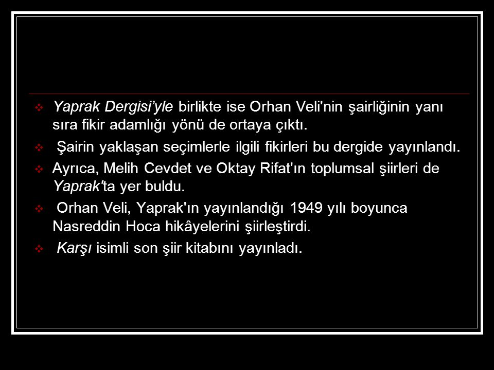 Yaprak Dergisi'yle birlikte ise Orhan Veli nin şairliğinin yanı sıra fikir adamlığı yönü de ortaya çıktı.