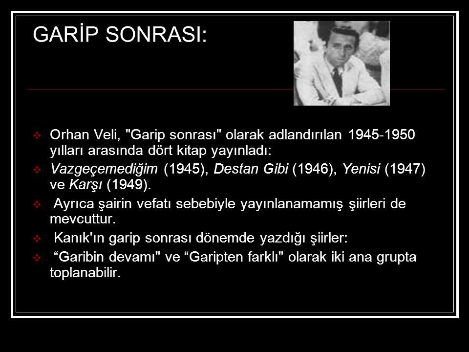 GARİP SONRASI: Orhan Veli, Garip sonrası olarak adlandırılan 1945-1950 yılları arasında dört kitap yayınladı: