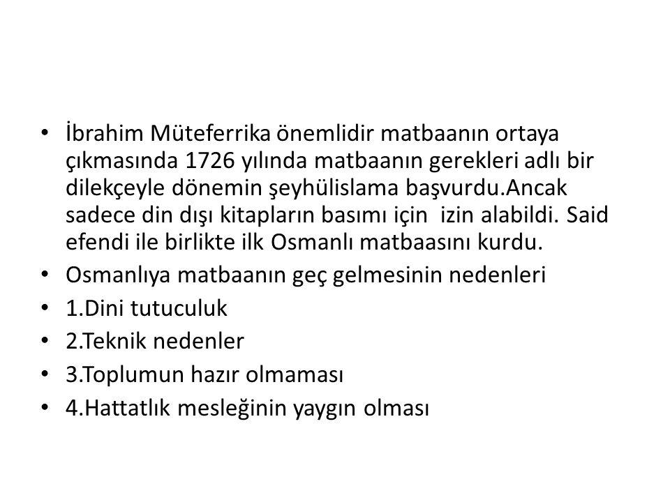İbrahim Müteferrika önemlidir matbaanın ortaya çıkmasında 1726 yılında matbaanın gerekleri adlı bir dilekçeyle dönemin şeyhülislama başvurdu.Ancak sadece din dışı kitapların basımı için izin alabildi. Said efendi ile birlikte ilk Osmanlı matbaasını kurdu.