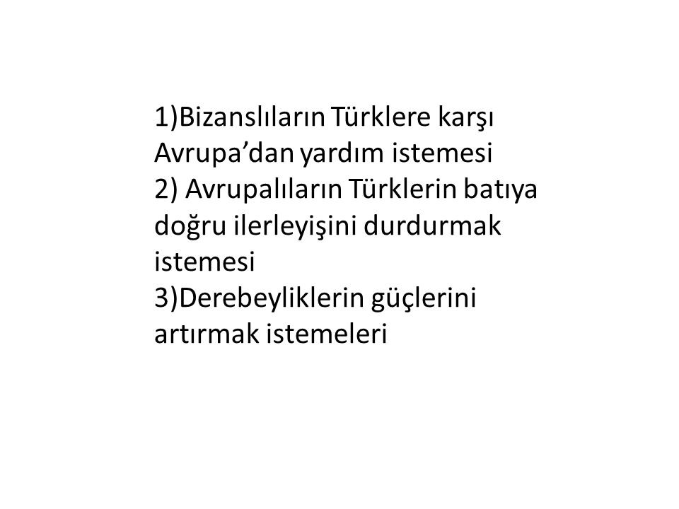 1)Bizanslıların Türklere karşı Avrupa'dan yardım istemesi 2) Avrupalıların Türklerin batıya doğru ilerleyişini durdurmak istemesi 3)Derebeyliklerin güçlerini artırmak istemeleri